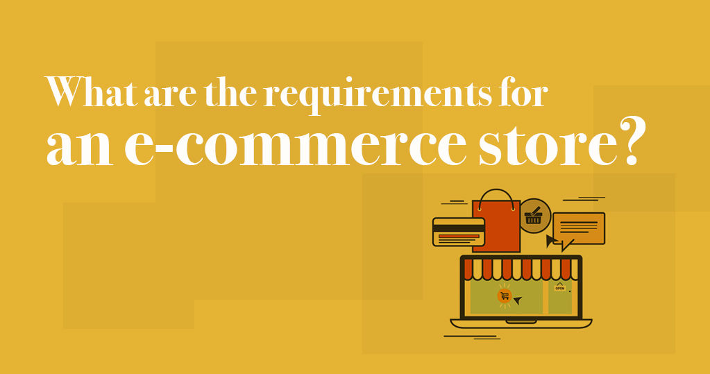 What Are the Requirements for an Ecommerce Store?