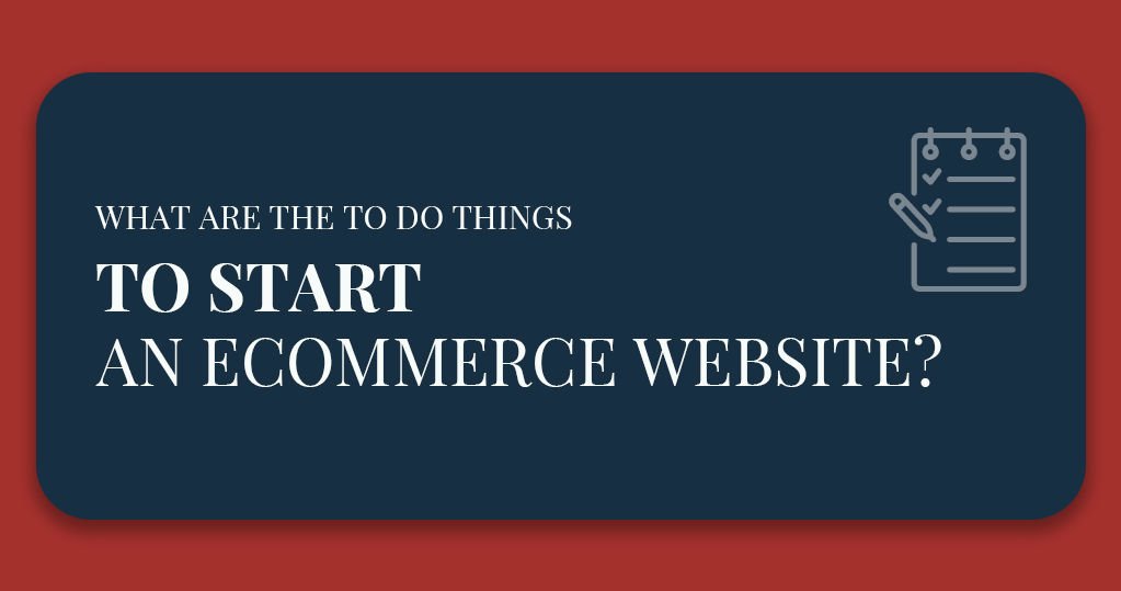 What are the To-Do Things to Start an Ecommerce Website?