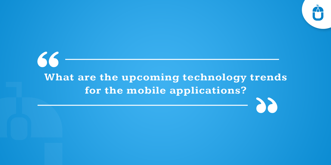 What Are The Upcoming Technology Trends For The Mobile Applications?
