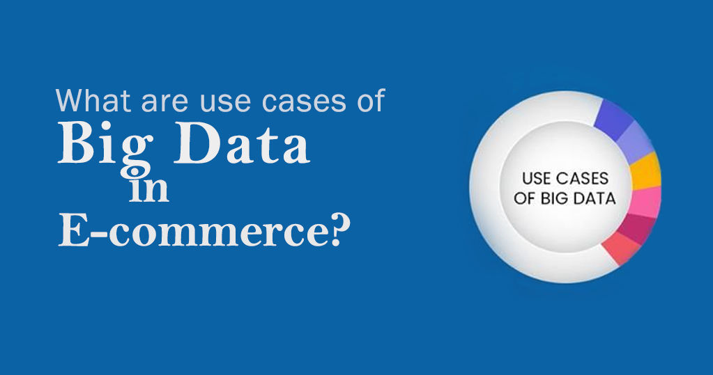 What Are The Use Cases Of Big Data In E-commerce? – A Guide
