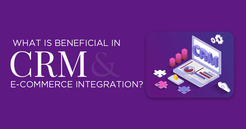 What is beneficial in CRM Systems & ecommerce integration?