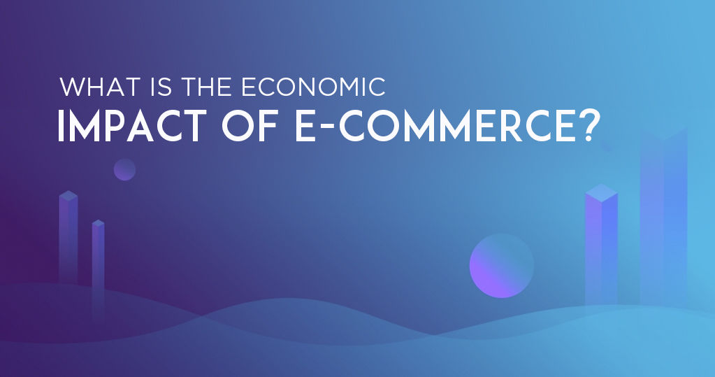 What is the Economic Impact of Ecommerce? – An Analysis