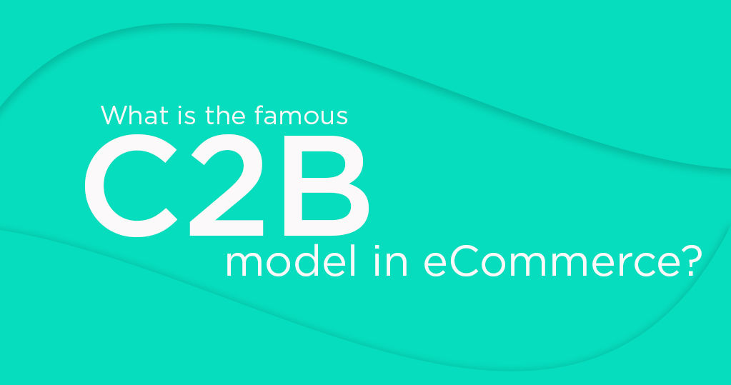 What is the Famous C2B Model in Ecommerce - A Complete Guide