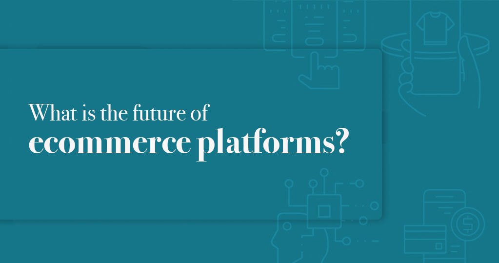 What is the Future of Ecommerce Platforms? – An Analysis
