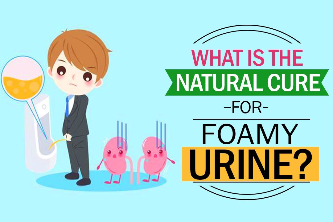 What Is The Natural Cure For Foamy Urine?