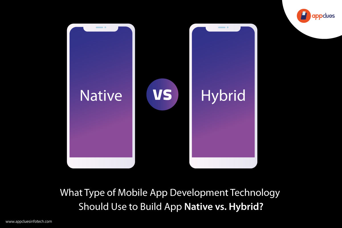 What Type of Mobile App Development Technology Should Use to Build App Native vs. Hybrid?