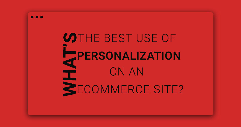 What's the Best Use of Personalization on an eCommerce Site?