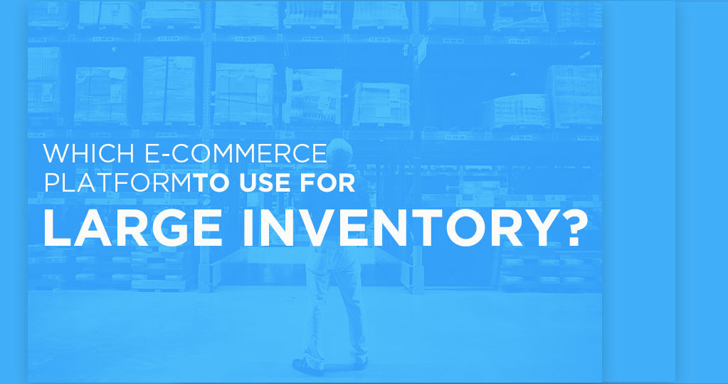 Which Ecommerce Platform to Use for Large Inventory? - Guide