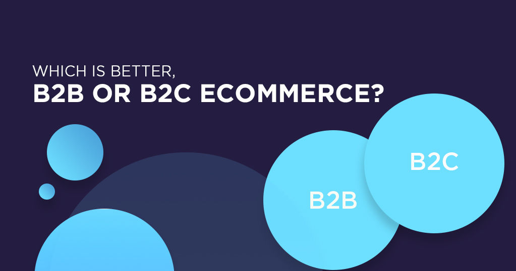What is Better, B2B or B2C Ecommerce? - A Comparative View