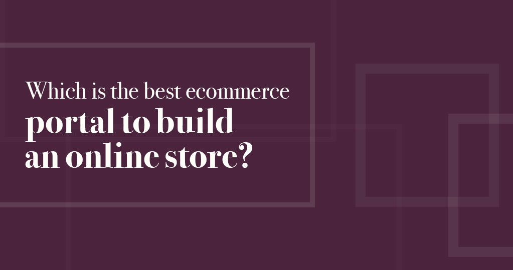 Which is the Best Ecommerce Portal to Build an Online Store?
