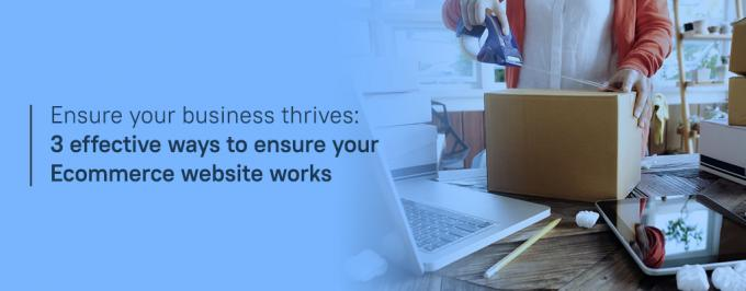 Ensure Your Business Thrives: 3 Effective Ways to Ensure Your Ecommerce Website Works