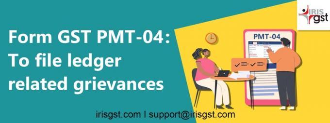 Form GST PMT-04: To file ledger related grievances