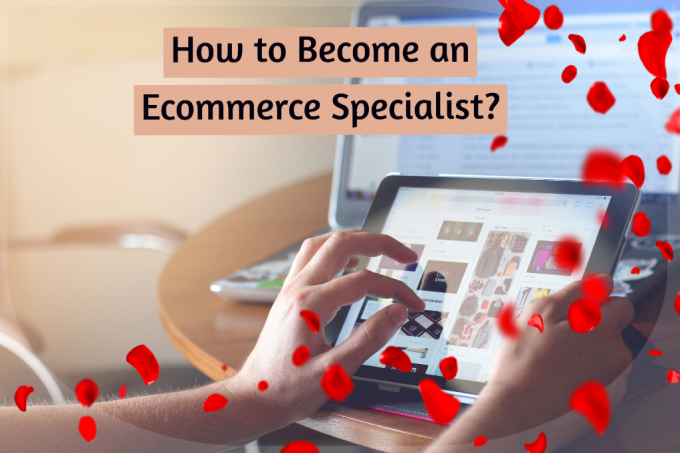 How to Become an Ecommerce Specialist? - A Complete Guide