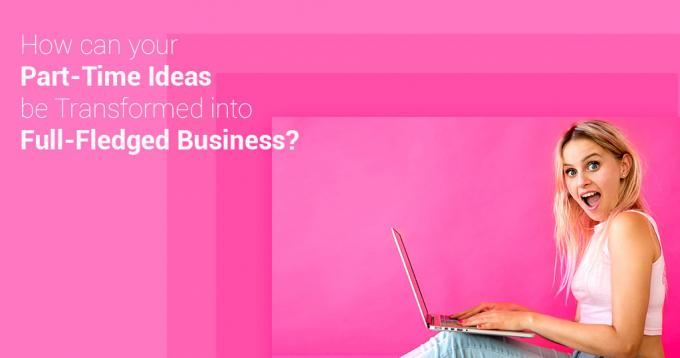 How Can Your Part-time Ideas Be Transformed into a Full Fledged Business?