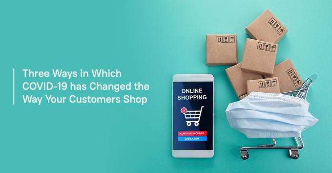 Three ways in which COVID-19 has changed the way your customers shop