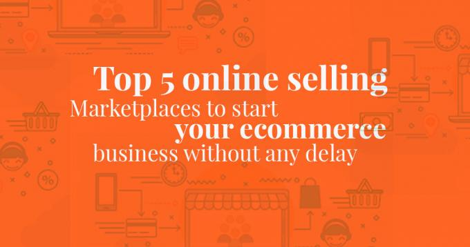 Top 5 Online Selling Marketplaces to Start your Ecommerce Business Without Any Delay