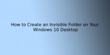 How to: Create an Invisible Folder on Your Windows 10 Desktop