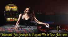 Understand Best Strategies to Play and Win in New Slot Games