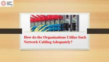 How do the Organizations Utilize Such Network Cabling Adequately?
