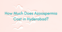 How Much Does Azoospermia Cost in Hyderabad 2021?