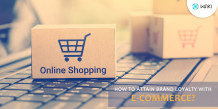 How To Attain Brand Loyalty With E-Commerce?