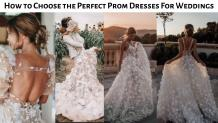 How to Choose the Perfect Prom Dresses For Weddings