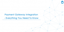 Payment Gateway Integration- Everything You Need To Know