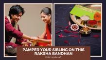 Tips to Pamper Your Sibling on This Raksha Bandhan
