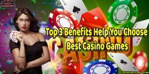 Top 3 Benefits Help You Choose Best Casino Games