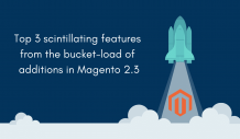 Top 3 Scintillating Features From Bucket-Load of Additions in Magento 2.3