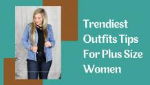 Trendiest Outfits Tips For Plus Size Women