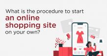What is the Procedure to Start an Online Shopping Site on your Own?
