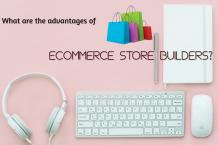 What are the advantages of ecommerce store builders? |