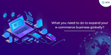 What You Need To Do To Expand Your E-Commerce Business Globally?